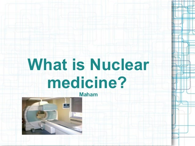 What is Nuclear medicine? Maham