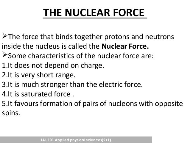 nuclear force Although the aptly named strong force is the strongest of all the fundamental interactions, it, like the weak force, is short-ranged and is ineffective much beyond nuclear distances of 10 −15 metre or so within the nucleus and, more specifically, within the protons and .