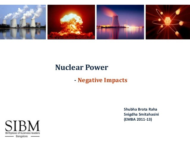 Nuclear Power    - Negative Impacts                    Shubha Brota Raha                    Snigdha Smitahasini           ...