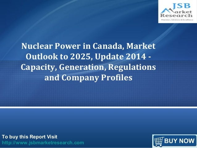 To buy this Report Visit http://www.jsbmarketresearch.com Nuclear Power in Canada, Market Outlook to 2025, Update 2014 - C...