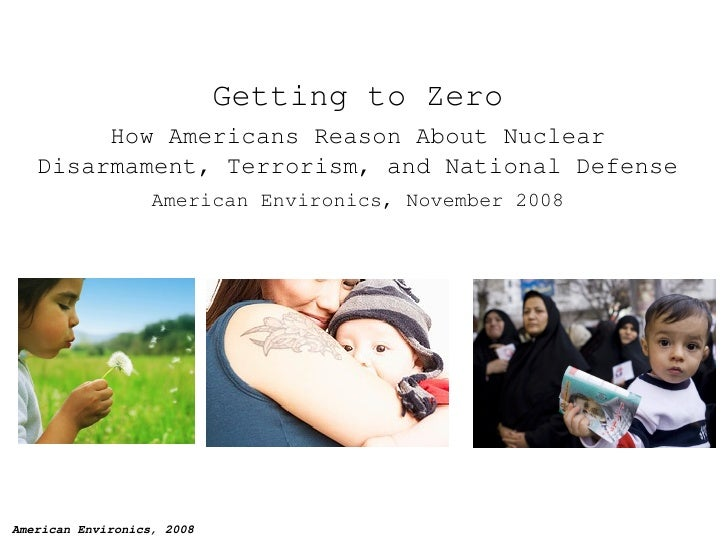Getting to Zero How Americans Reason About Nuclear Disarmament, Terrorism, and National Defense American Environics, Novem...
