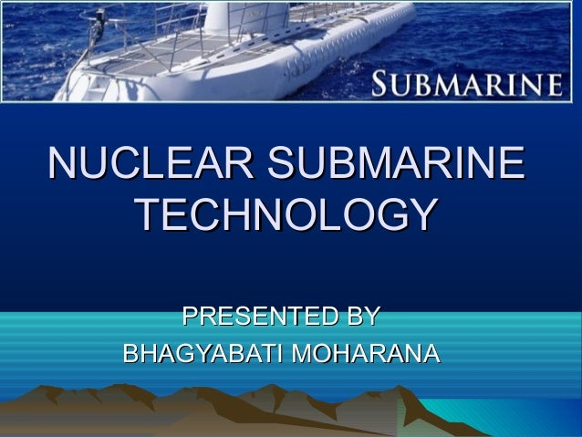 NUCLEAR SUBMARINE TECHNOLOGY PRESENTED BY BHAGYABATI MOHARANA