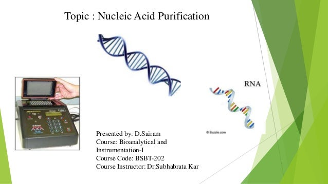 Topic : Nucleic Acid Purification Presented by: D.Sairam Course: Bioanalytical and Instrumentation-I Course Code: BSBT-202...