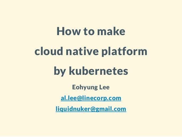 How to make cloud native platform by kubernetes Eohyung Lee al.lee@linecorp.com liquidnuker@gmail.com