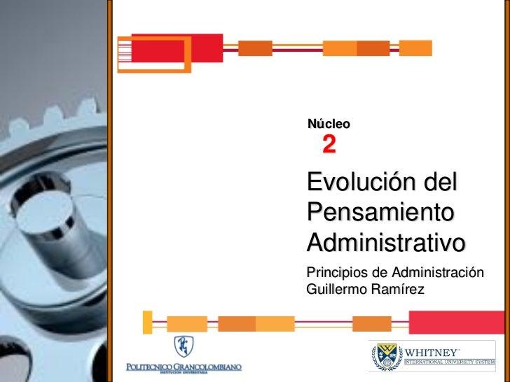 Núcleo  2 Evolución del Pensamiento Administrativo Principios de Administración Guillermo Ramírez