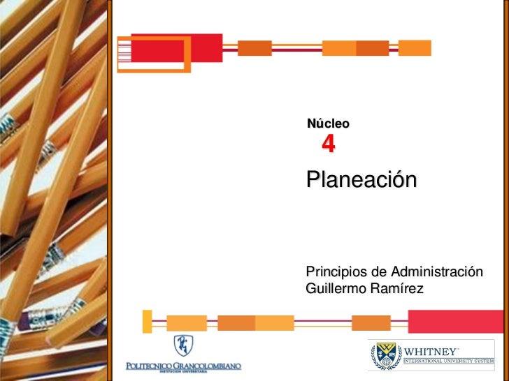 Núcleo   4 Planeación   Principios de Administración Guillermo Ramírez