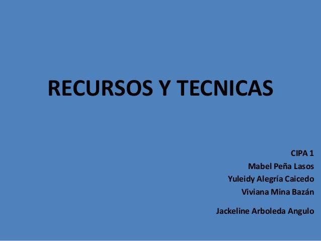 RECURSOS Y TECNICAS CIPA 1 Mabel Peña Lasos Yuleidy Alegría Caicedo Viviana Mina Bazán Jackeline Arboleda Angulo