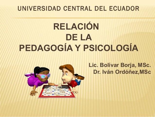 UNIVERSIDAD CENTRAL DEL ECUADOR RELACIÓN DE LA PEDAGOGÍA Y PSICOLOGÍA Lic. Bolívar Borja, MSc. Dr. Iván Ordóñez,MSc