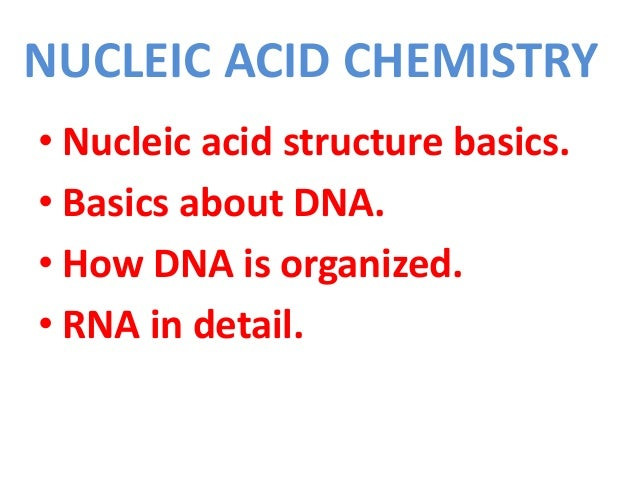 NUCLEIC ACID CHEMISTRY • Nucleic acid structure basics. • Basics about DNA. • How DNA is organized. • RNA in detail.