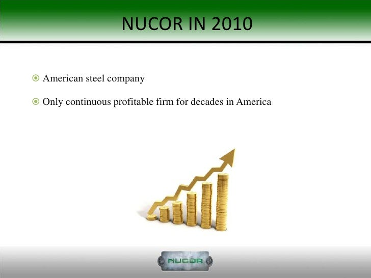 nucor driving forces in the steel industry By last year, nucor's profits and stock price were falling, along with others in the  steel industry still, the decline was unusual for nucor.