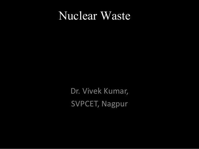 Nuclear Waste Dr. Vivek Kumar, SVPCET, Nagpur