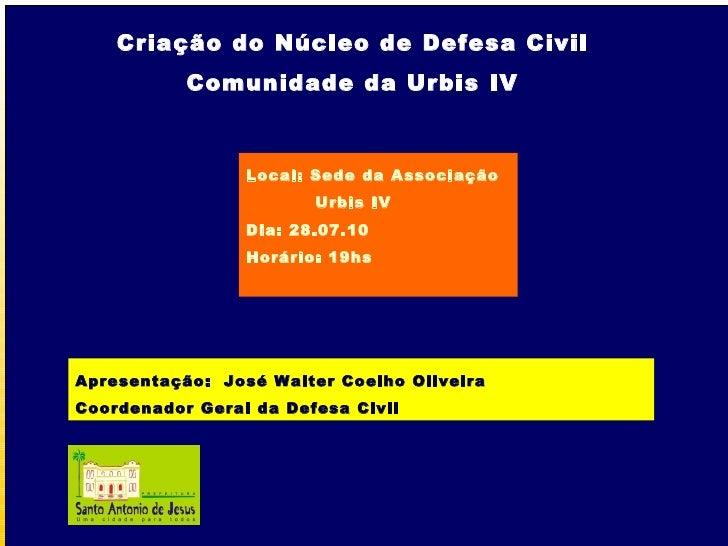 Criação do Núcleo de Defesa Civil Comunidade da Urbis IV Local: Sede da Associação Urbis IV Dia: 28.07.10 Horário: 19hs Ap...