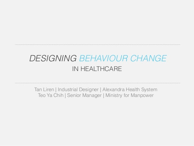 DESIGNING BEHAVIOUR CHANGE  IN HEALTHCARE  Tan Liren | Industrial Designer | Alexandra Health System  Teo Ya Chih | Senior...