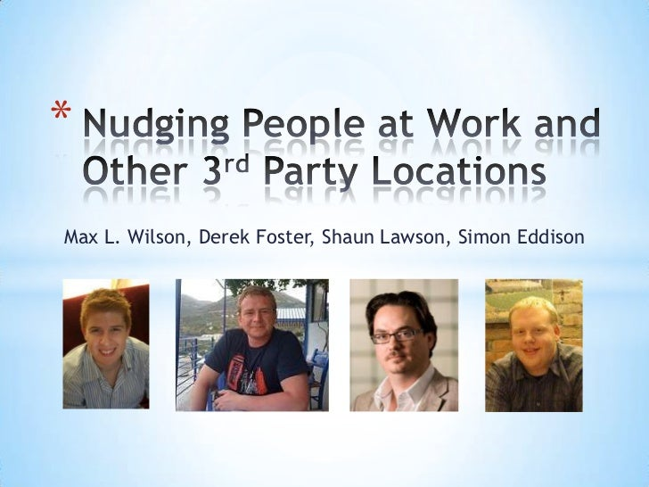 Nudging People at Work and Other 3rd Party Locations<br />Max L. Wilson, Derek Foster, Shaun Lawson, Simon Eddison<br />