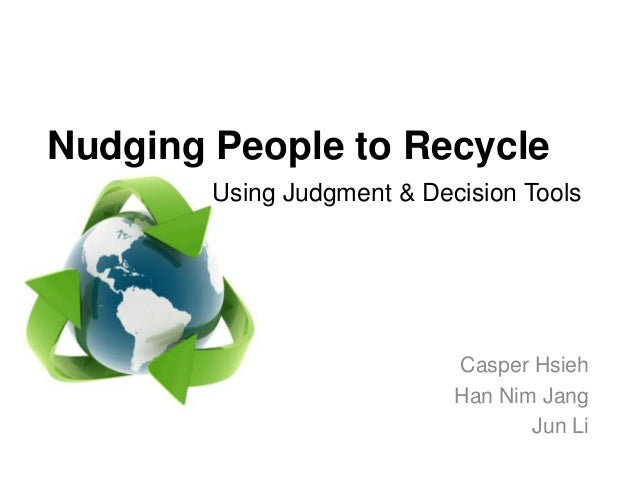 Nudging People to Recycle        Using Judgment & Decision Tools                            Casper Hsieh                  ...