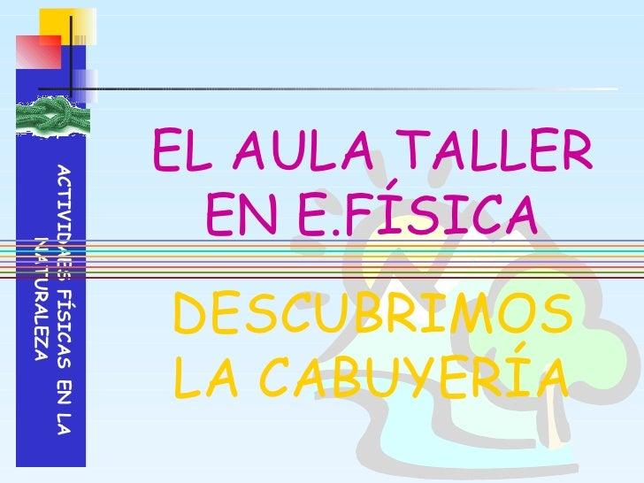 EL AULA TALLER EN E.FÍSICA DESCUBRIMOS LA CABUYERÍA