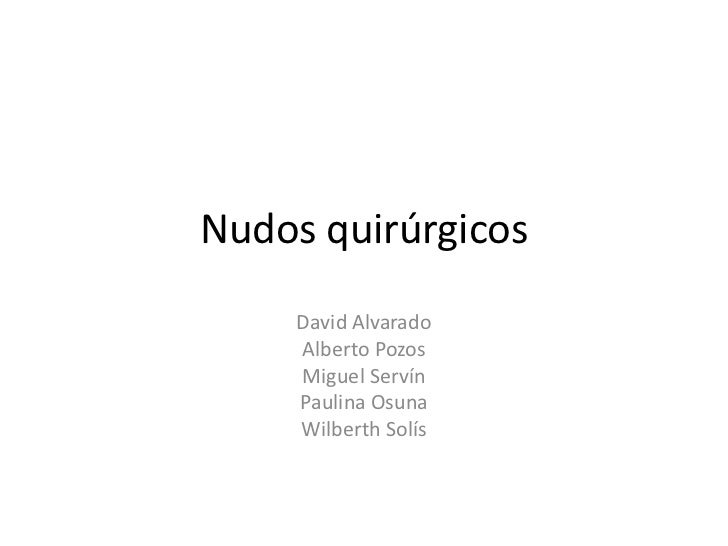 Nudos quirúrgicos<br />David Alvarado<br />Alberto Pozos<br />Miguel Servín<br />Paulina Osuna<br />Wilberth Solís<br />