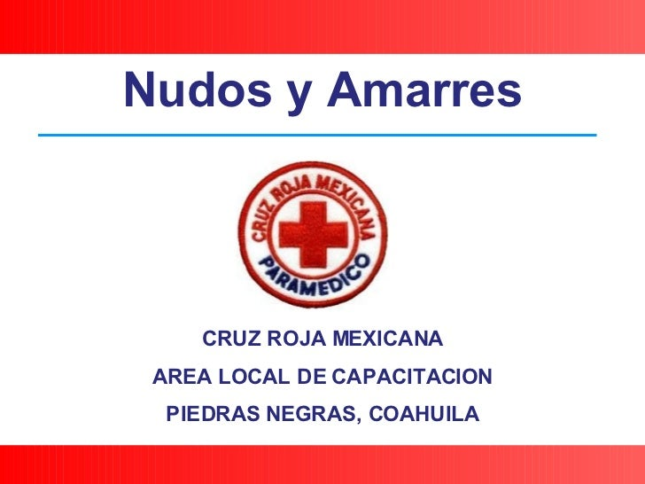 CRUZ ROJA MEXICANA AREA LOCAL DE CAPACITACION PIEDRAS NEGRAS, COAHUILA Nudos y Amarres