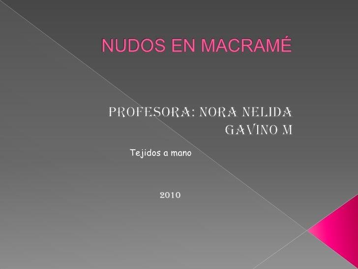 NUDOS EN MACRAMÉ <br />PROFESORA: NORA NELIDA GAVINO M<br />Tejidos a mano<br />           2010<br />