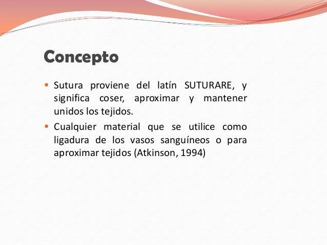 Concepto Sutura proviene del latín SUTURARE, y  significa coser, aproximar y mantener  unidos los tejidos. Cualquier mat...