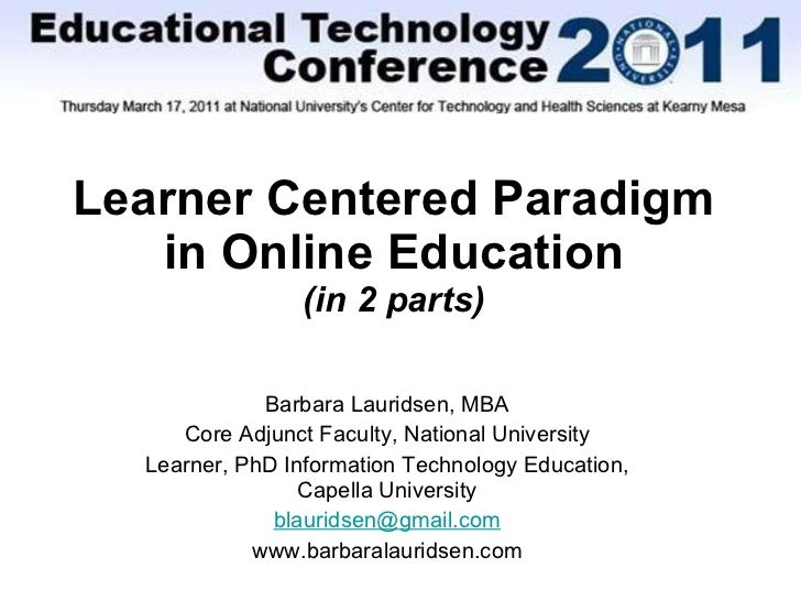Learner Centered Paradigm in Online Education (in 2 parts) Barbara Lauridsen, MBA Core Adjunct Faculty, National Universit...