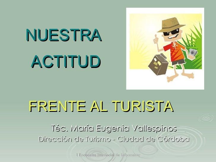 NUESTRA  ACTITUD Téc. María Eugenia Vallespinos Dirección de Turismo - Ciudad de Córdoba FRENTE AL TURISTA