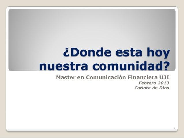 ¿Donde esta hoynuestra comunidad?  Master en Comunicación Financiera UJI                             Febrero 2013         ...