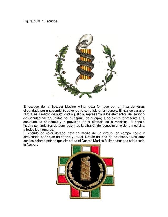 Figura núm. 1 Escudos El escudo de la Escuela Médico Militar está formado por un haz de varas circundado por una serpiente...