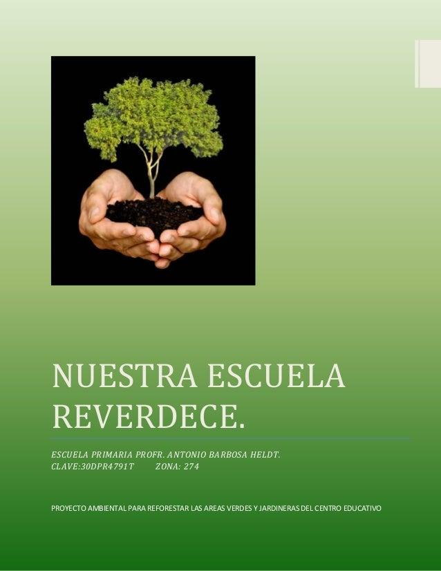 NUESTRA ESCUELA REVERDECE. ESCUELA PRIMARIA PROFR. ANTONIO BARBOSA HELDT. CLAVE:30DPR4791T ZONA: 274 PROYECTO AMBIENTAL PA...