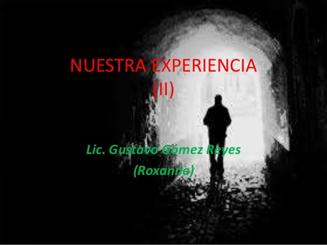 NUESTRA EXPERIENCIA (II) Lic. Gustavo Gómez Reyes (Roxanne)