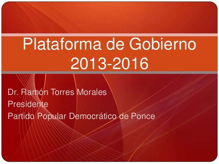 Plataforma de Gobierno          2013-2016Dr. Ramón Torres MoralesPresidentePartido Popular Democrático de Ponce