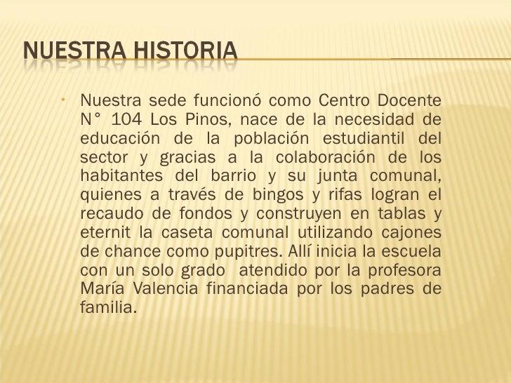 <ul><li>Nuestra sede funcionó como Centro Docente N° 104 Los Pinos, nace de la necesidad de educación de la población estu...