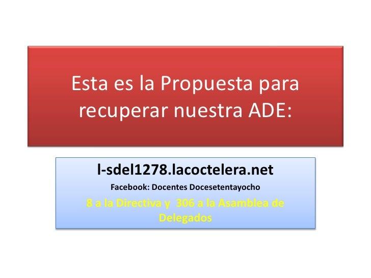 Esta es la Propuesta para recuperar nuestra ADE:   l-sdel1278.lacoctelera.net     Facebook: Docentes Docesetentayocho 8 a ...