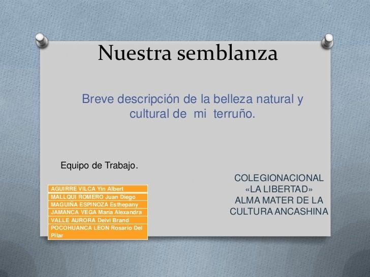Nuestra semblanza<br />Breve descripción de la belleza natural y cultural de  mi  terruño.<br />Equipo de Trabajo.<br />CO...