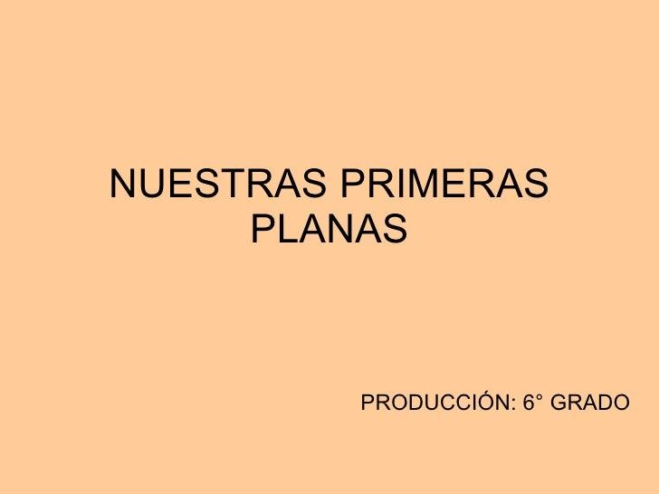NUESTRAS PRIMERAS PLANAS PRODUCCIÓN: 6° GRADO