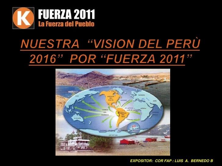 """NUESTRA  """"VISION DEL PERÙ 2016""""  POR """"FUERZA 2011""""<br />EXPOSITOR: CORFAP : LUIS  A.  BERNEDOB<br />"""