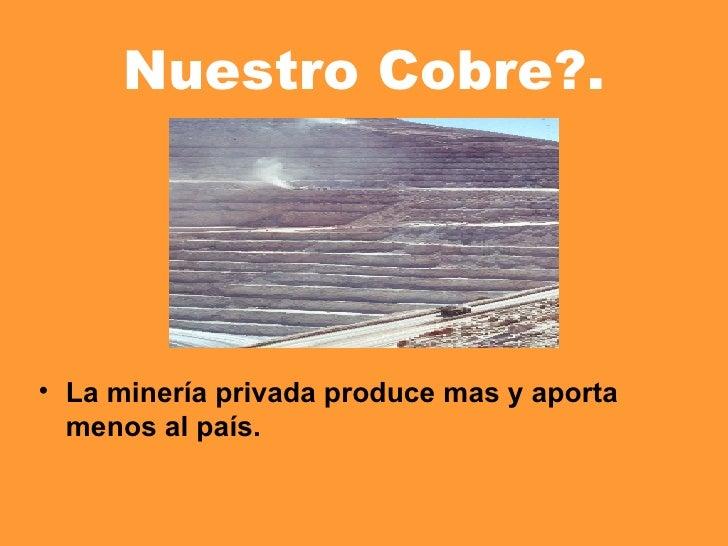Nuestro Cobre?. <ul><li>La minería privada produce mas y aporta menos al país. </li></ul>