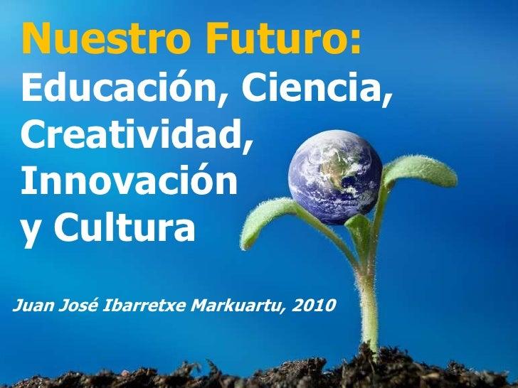 Nuestro Futuro: Educación, Ciencia, Creatividad, Innovación y Cultura Juan José Ibarretxe Markuartu, 2010