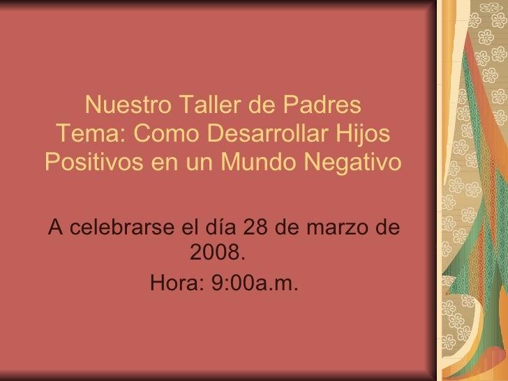 Nuestro Taller de Padres Tema: Como Desarrollar Hijos Positivos en un Mundo Negativo A celebrarse el día 28 de marzo de 20...