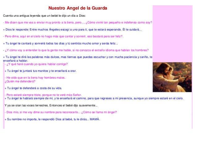 Nuestro Angel de la Guarda Cuenta una antigua leyenda que un bebé le dijo un día a Dios: - Me dicen que me vas a enviar mu...