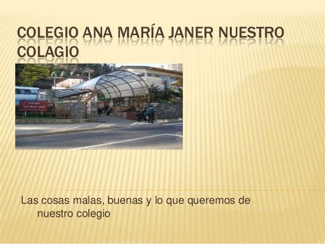 COLEGIO ANA MARÍA JANER NUESTROCOLAGIOLas cosas malas, buenas y lo que queremos de   nuestro colegio