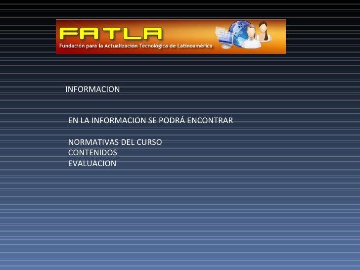 INFORMACION EN LA INFORMACION SE PODRÁ ENCONTRAR NORMATIVAS DEL CURSO CONTENIDOS  EVALUACION