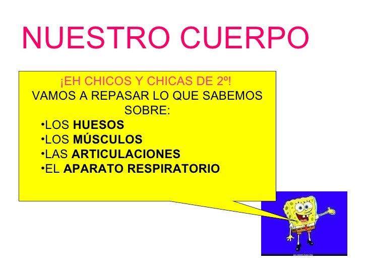 NUESTRO CUERPO <ul><li>¡EH CHICOS Y CHICAS DE 2º!  </li></ul><ul><li>VAMOS A REPASAR LO QUE SABEMOS SOBRE: </li></ul><ul><...