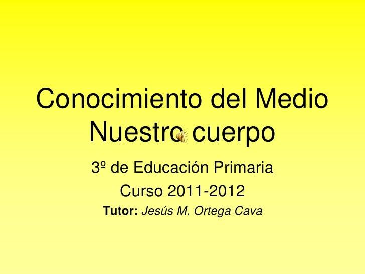 Conocimiento del MedioNuestro cuerpo<br />3º de Educación Primaria<br />Curso 2011-2012<br />Tutor: Jesús M. Ortega Cava<b...