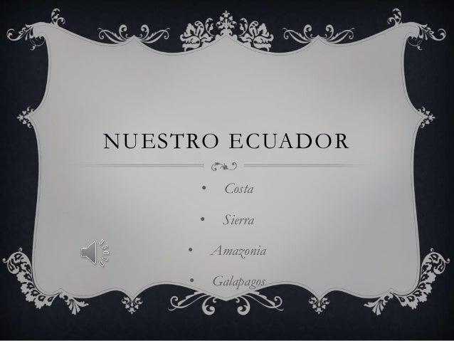 NUESTRO ECUADOR • Costa • Sierra • Amazonia • Galapagos