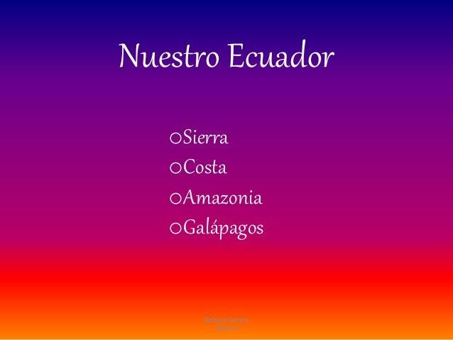 Nuestro Ecuador oSierra oCosta oAmazonia oGalápagos Rebeca Santos 10mo C