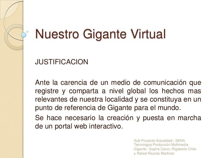 Nuestro Gigante Virtual<br />JUSTIFICACION<br />Ante la carencia de un medio de comunicación que registre y comparta a niv...