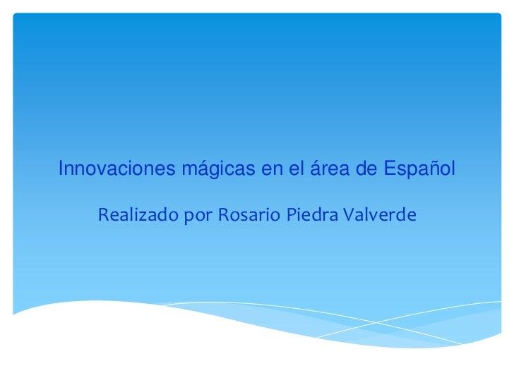 Innovaciones mágicas en el área de Español    Realizado por Rosario Piedra Valverde