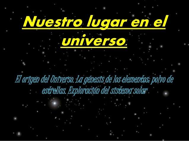 Nuestro lugar en el  universo.  El origen del Universo. La génesis de los elementos: polvo de  estrellas. Exploración del ...