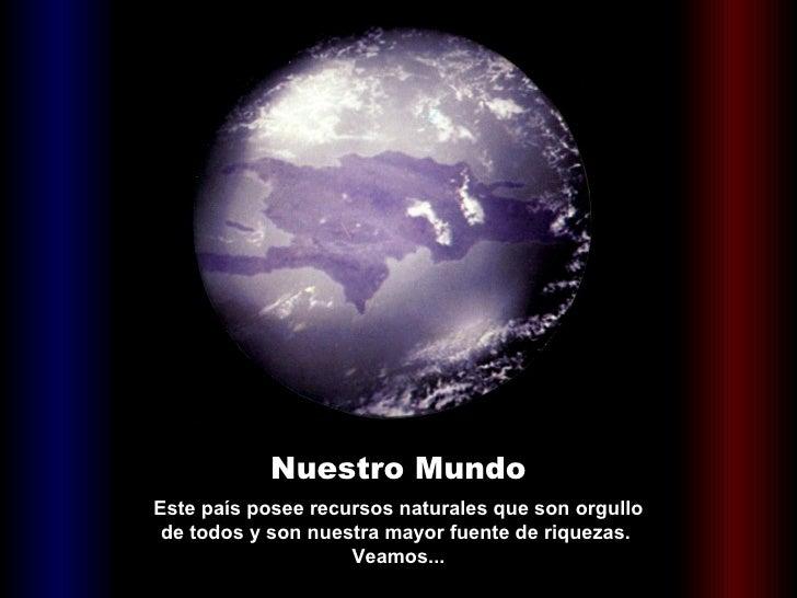 Nuestro Mundo Este país posee recursos naturales que son orgullo de todos y son nuestra mayor fuente de riquezas.  Veamos...